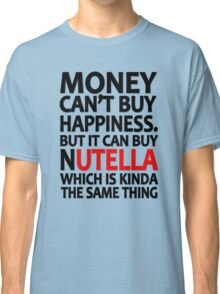 Money can't buy happiness but it can buy nutella which is kinda the same thing Classic T-Shirt
