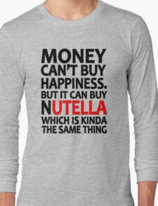 Money can't buy happiness but it can buy nutella which is kinda the same thing Long Sleeve T-Shirt