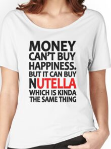 Money can't buy happiness but it can buy nutella which is kinda the same thing Women's Relaxed Fit T-Shirt