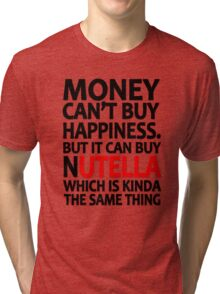Money can't buy happiness but it can buy nutella which is kinda the same thing Tri-blend T-Shirt
