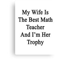 My Wife Is The Best Math Teacher And I'm Her Trophy  Canvas Print