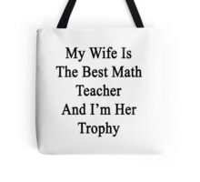 My Wife Is The Best Math Teacher And I'm Her Trophy  Tote Bag