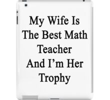 My Wife Is The Best Math Teacher And I'm Her Trophy  iPad Case/Skin