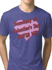 Somebody on Valentines Day Loves Me Tri-blend T-Shirt
