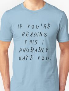 IF YOU'RE READING THIS I PROBABLY HATE YOU T-Shirt