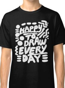 Happy to Draw Everyday! - white   Classic T-Shirt