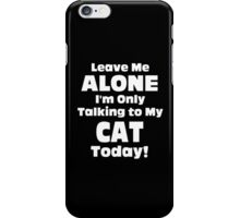 Leave Me Alone I'm Only Talking To My Cat Today - Unisex Tshirt iPhone Case/Skin