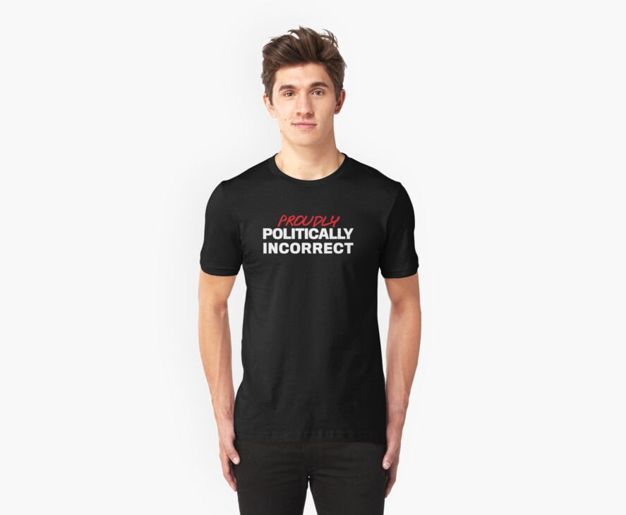 Proudly Politically Incorrect by LibertyManiacs