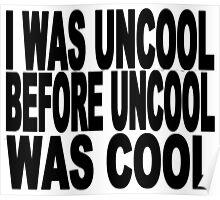 I WAS UNCOOL BEFORE UNCOOL WAS COOL Poster