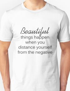 Beautiful things happen when you distance yourself from the negative. T-Shirt