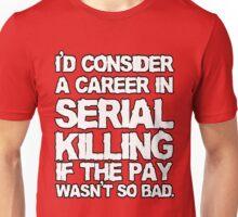 I'd consider a career in serial killing Unisex T-Shirt