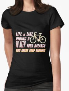 LIFE IS LIKE RIDING A BICYCLE  TO KEEP YOUR BALANCE 2 YOU MUST KEEP MOVING Womens Fitted T-Shirt