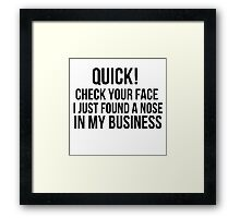 Check your face, I found a nose in my business  Framed Print