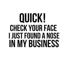 Check your face, I found a nose in my business  by MayaTauber