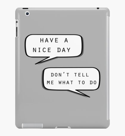 """""""Have a nice day""""\""""Don't tell me what to do"""" iPad Case/Skin"""