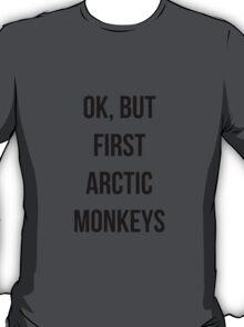 OK, but first Arctic Monkeys  T-Shirt