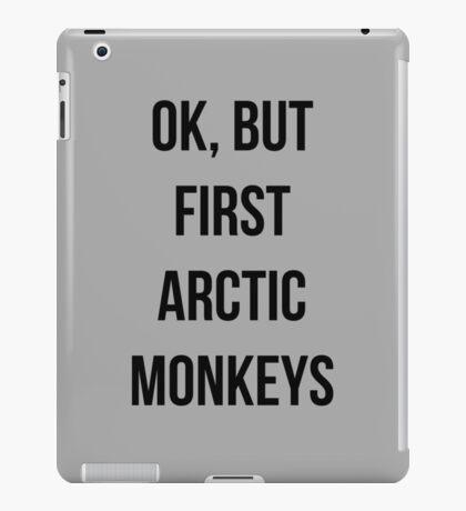 OK, but first Arctic Monkeys  iPad Case/Skin