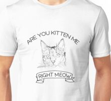 Are you kitten me right meow Unisex T-Shirt