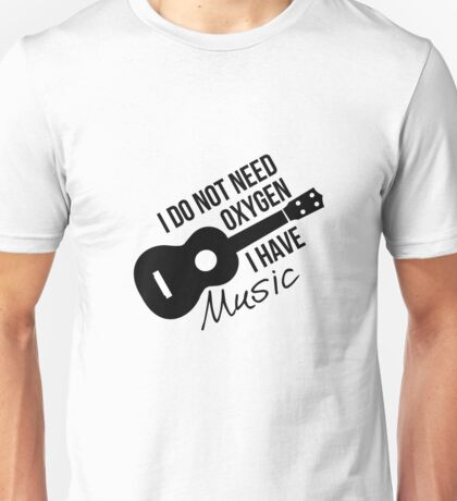I don't need oxygen, I have music Unisex T-Shirt