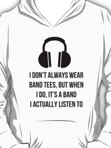 When i wear a band tee, it's one i actually listen to T-Shirt