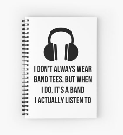 When i wear a band tee, it's one i actually listen to Spiral Notebook