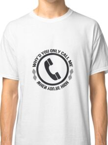 Why'd you only call me when you're high Classic T-Shirt