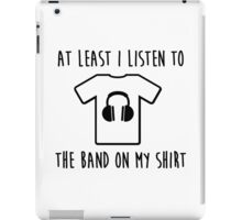 At least i listen to the band on my shirt iPad Case/Skin