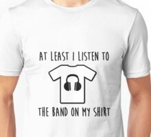 At least i listen to the band on my shirt Unisex T-Shirt