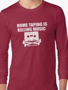 Home Taping is Killing Music... and it's Illegal Long Sleeve T-Shirt