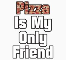 Pizza Is My Only Friend by nedwardsdesigns