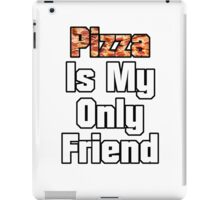 Pizza Is My Only Friend iPad Case/Skin