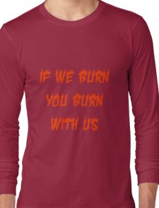If We Burn, You Burn With Us Long Sleeve T-Shirt