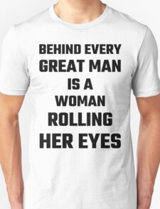 Behind Every Great Man Is A Woman Rolling Her Eyes T-Shirt