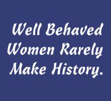 WELL BEHAVED WOMEN RARELY MAKE HISTORY by Luckythelab