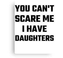 You Can't Scare Me I Have Daughters Canvas Print