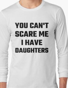 You Can't Scare Me I Have Daughters Long Sleeve T-Shirt