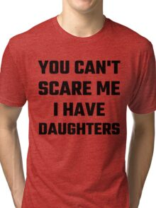 You Can't Scare Me I Have Daughters Tri-blend T-Shirt