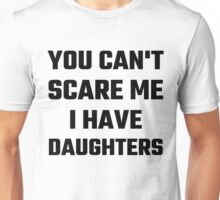 You Can't Scare Me I Have Daughters Unisex T-Shirt