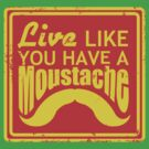 Live Like You Have A Moustache by BenClark