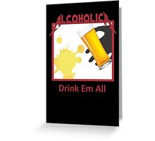 Alcoholica drink em all Greeting Card
