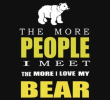The more people I meet the more I love my bear T-shirts & Hoodies by Darling Arts