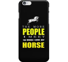 The more people I meet the more I love my horse T-shirts & Hoodies iPhone Case/Skin