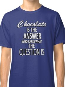 Chocolate is the answer who cares what the question is Classic T-Shirt