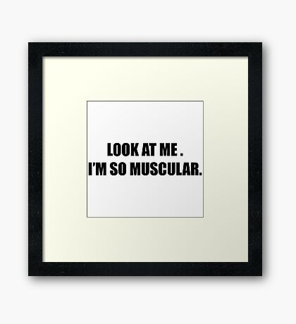 Look at Me.  I'm So Muscular. Framed Print