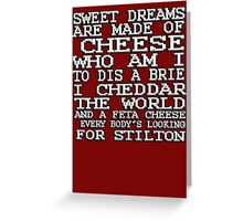 Sweet dreams are made of cheese, who am I to dis a Brie. I cheddar the world and the feta cheese, everybody's looking for Stilton. Greeting Card