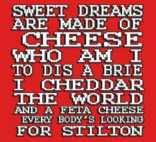 Sweet dreams are made of cheese, who am I to dis a Brie. I cheddar the world and the feta cheese, everybody's looking for Stilton. by masonsummer