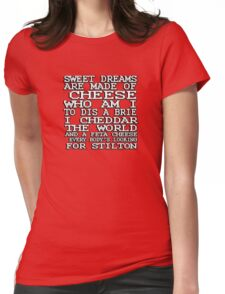 Sweet dreams are made of cheese, who am I to dis a Brie. I cheddar the world and the feta cheese, everybody's looking for Stilton. Womens Fitted T-Shirt