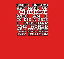 Sweet dreams are made of cheese, who am I to dis a Brie. I cheddar the world and the feta cheese, everybody's looking for Stilton. Unisex T-Shirt