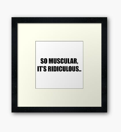 So Muscular, It's Ridiculous. Framed Print