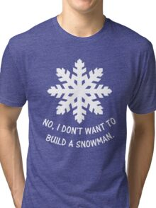 No, I don't want to build a snowman. Tri-blend T-Shirt